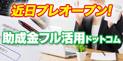 近日プレオープン! 損をしないシリーズ 助成金フル活用ドットコム